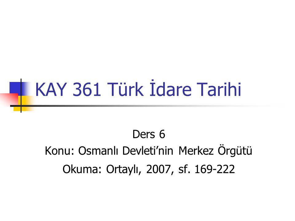 KAY 361 Türk İdare Tarihi Ders 6 Konu: Osmanlı Devleti'nin Merkez Örgütü Okuma: Ortaylı, 2007, sf. 169-222