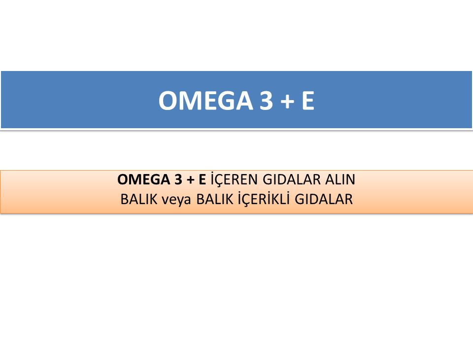 OMEGA 3 + E OMEGA 3 + E İÇEREN GIDALAR ALIN BALIK veya BALIK İÇERİKLİ GIDALAR OMEGA 3 + E İÇEREN GIDALAR ALIN BALIK veya BALIK İÇERİKLİ GIDALAR