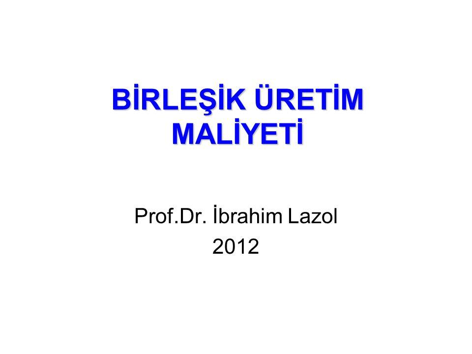 BİRLEŞİK ÜRETİM MALİYETİ Prof.Dr. İbrahim Lazol 2012