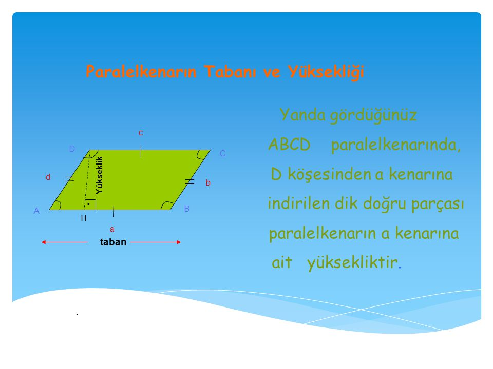 Paralelkenarın Tabanı ve Yüksekliği a b c d A B C D Yanda gördüğünüz ABCD paralelkenarında, D köşesinden a kenarına indirilen dik doğru parçası paralelkenarın a kenarına ait yüksekliktir.