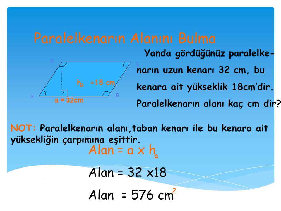 Paralelkenarın Alanını Bulma A B C D Yanda gördüğünüz paralelke- narın uzun kenarı 32 cm, bu kenara ait yükseklik 18cm'dir.