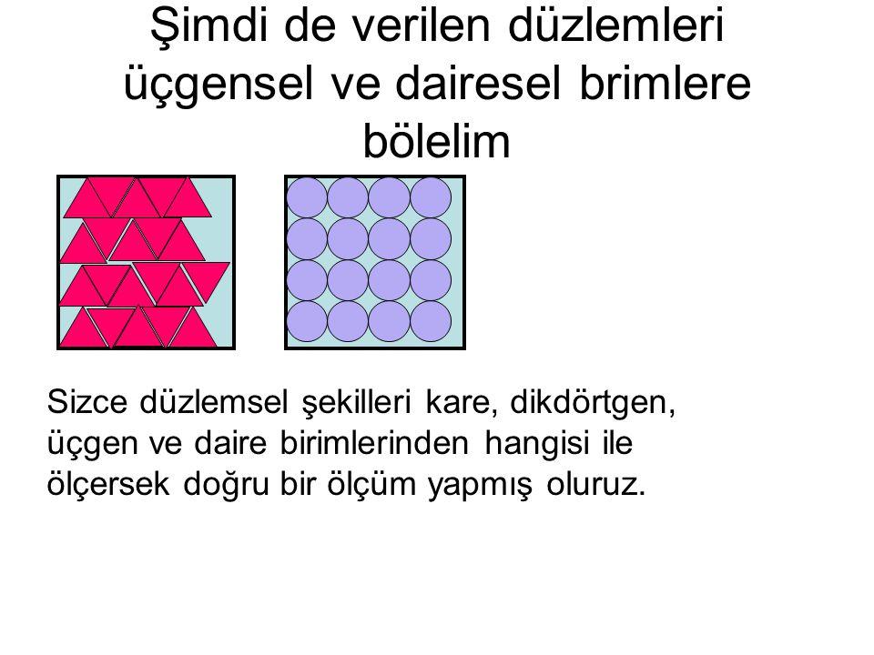 Şimdi de verilen düzlemleri üçgensel ve dairesel brimlere bölelim Sizce düzlemsel şekilleri kare, dikdörtgen, üçgen ve daire birimlerinden hangisi ile