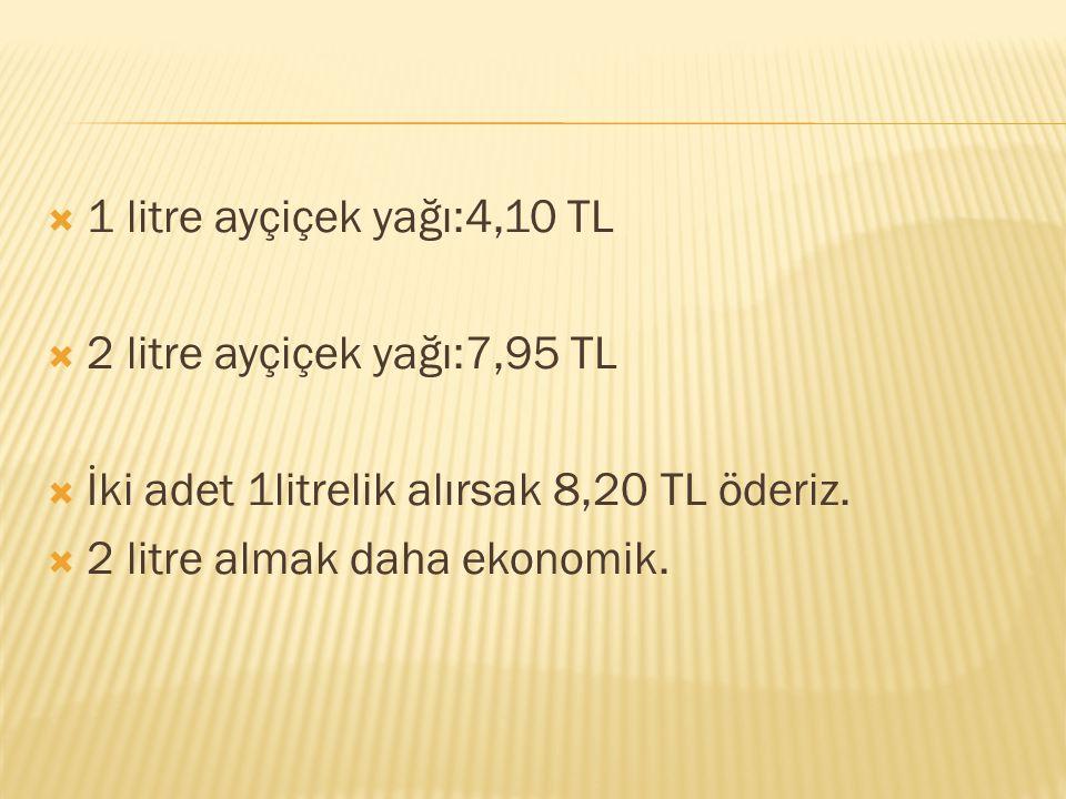  1 litre ayçiçek yağı:4,10 TL  2 litre ayçiçek yağı:7,95 TL  İki adet 1litrelik alırsak 8,20 TL öderiz.