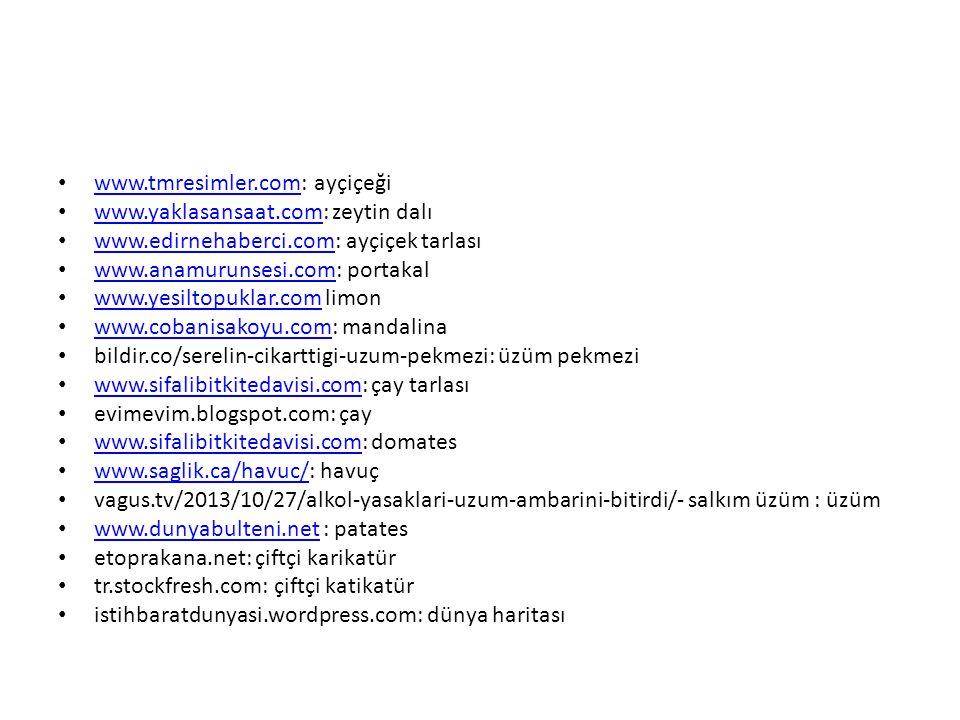 www.tmresimler.com: ayçiçeği www.tmresimler.com www.yaklasansaat.com: zeytin dalı www.yaklasansaat.com www.edirnehaberci.com: ayçiçek tarlası www.edirnehaberci.com www.anamurunsesi.com: portakal www.anamurunsesi.com www.yesiltopuklar.com limon www.yesiltopuklar.com www.cobanisakoyu.com: mandalina www.cobanisakoyu.com bildir.co/serelin-cikarttigi-uzum-pekmezi: üzüm pekmezi www.sifalibitkitedavisi.com: çay tarlası www.sifalibitkitedavisi.com evimevim.blogspot.com: çay www.sifalibitkitedavisi.com: domates www.sifalibitkitedavisi.com www.saglik.ca/havuc/: havuç www.saglik.ca/havuc/ vagus.tv/2013/10/27/alkol-yasaklari-uzum-ambarini-bitirdi/- salkım üzüm : üzüm www.dunyabulteni.net : patates www.dunyabulteni.net etoprakana.net: çiftçi karikatür tr.stockfresh.com: çiftçi katikatür istihbaratdunyasi.wordpress.com: dünya haritası