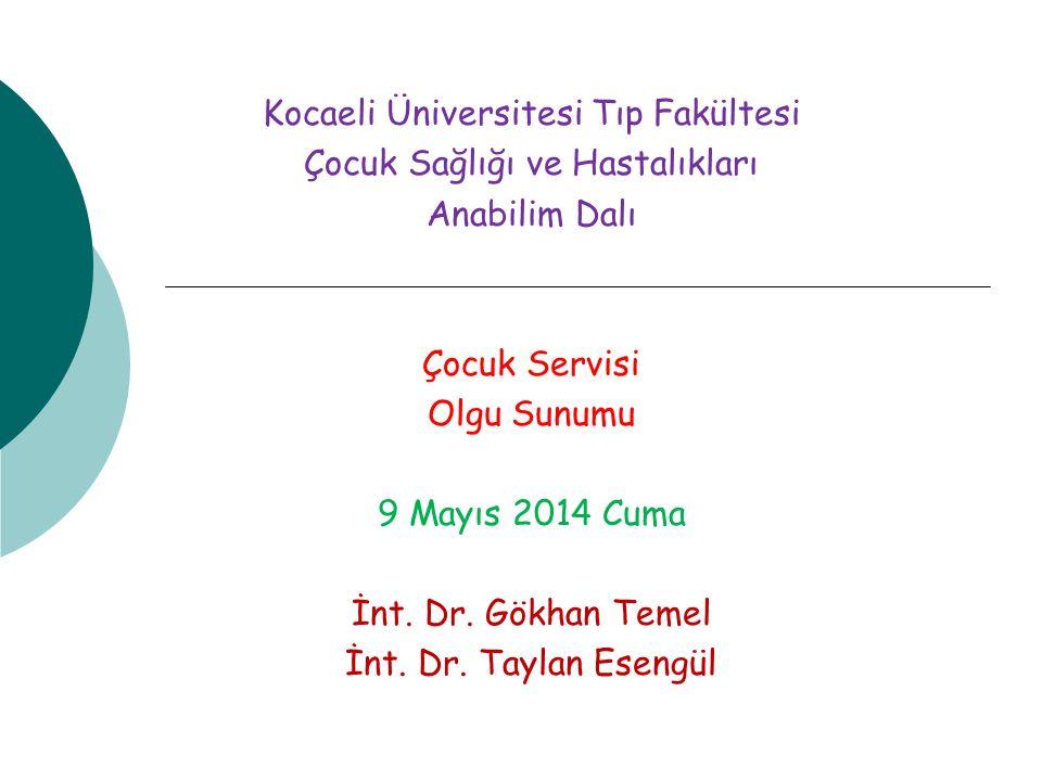 Kocaeli Üniversitesi Tıp Fakültesi Çocuk Sağlığı ve Hastalıkları Anabilim Dalı Çocuk Servisi Olgu Sunumu 9 Mayıs 2014 Cuma İnt. Dr. Gökhan Temel İnt.