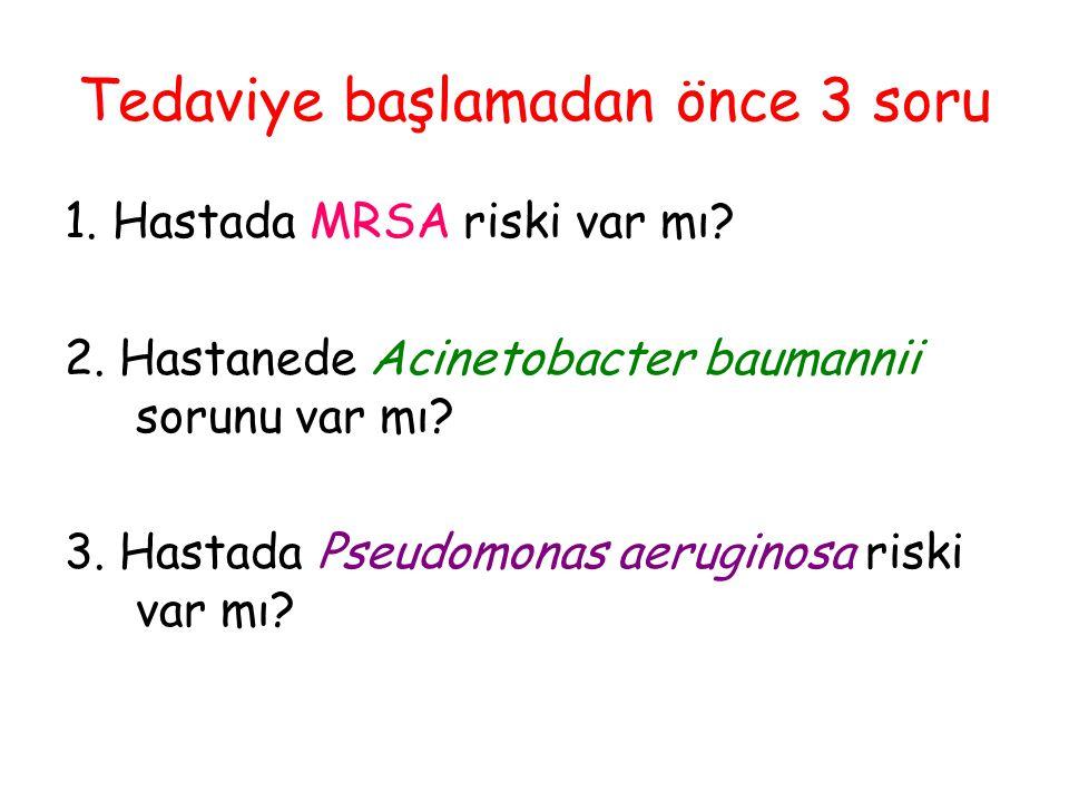 Tedaviye başlamadan önce 3 soru 1. Hastada MRSA riski var mı? 2. Hastanede Acinetobacter baumannii sorunu var mı? 3. Hastada Pseudomonas aeruginosa ri