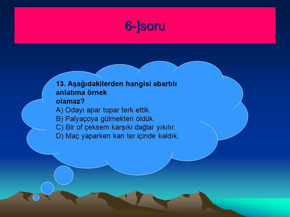 6-]soru 13.Aşağıdakilerden hangisi abartılı anlatıma örnek olamaz.