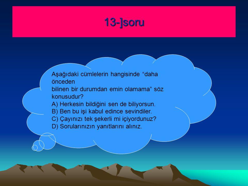 13-]soru Aşağıdaki cümlelerin hangisinde daha önceden bilinen bir durumdan emin olamama söz konusudur.