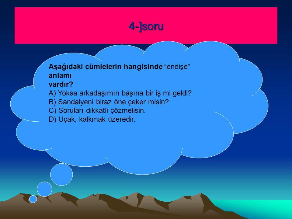 4-]soru Aşağıdaki cümlelerin hangisinde endişe anlamı vardır.