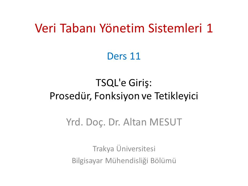 Veri Tabanı Yönetim Sistemleri 1 Ders 11 TSQL'e Giriş: Prosedür, Fonksiyon ve Tetikleyici Yrd. Doç. Dr. Altan MESUT Trakya Üniversitesi Bilgisayar Müh