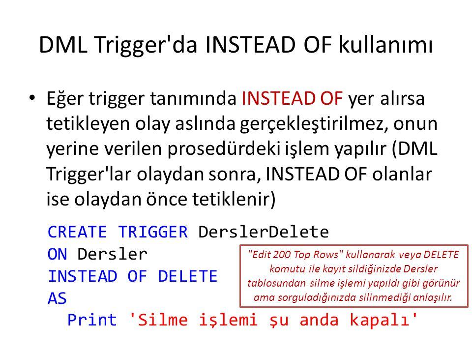 DML Trigger'da INSTEAD OF kullanımı Eğer trigger tanımında INSTEAD OF yer alırsa tetikleyen olay aslında gerçekleştirilmez, onun yerine verilen prosed