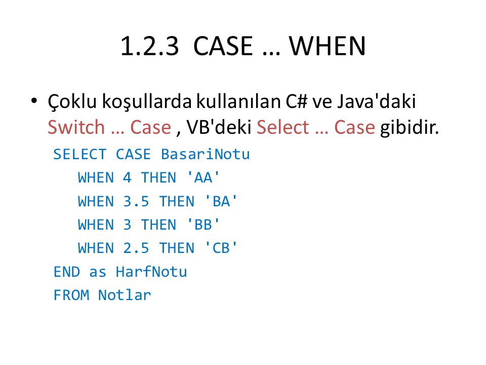 1.2.3 CASE … WHEN Çoklu koşullarda kullanılan C# ve Java'daki Switch … Case, VB'deki Select … Case gibidir. SELECT CASE BasariNotu WHEN 4 THEN 'AA' WH