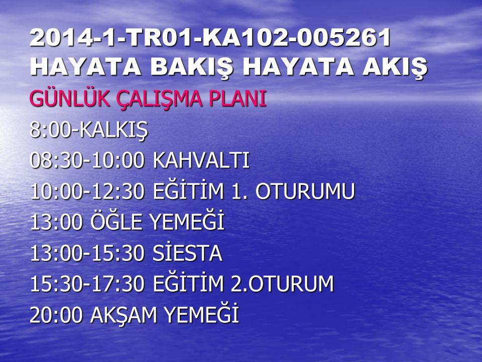 2014-1-TR01-KA102-005261 HAYATA BAKIŞ HAYATA AKIŞ GÜNLÜK ÇALIŞMA PLANI 8:00-KALKIŞ 08:30-10:00 KAHVALTI 10:00-12:30 EĞİTİM 1.