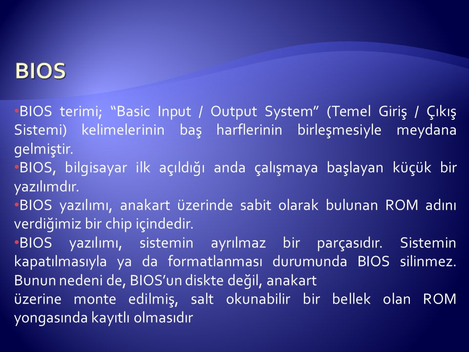"""BIOS terimi; """"Basic Input / Output System"""" (Temel Giriş / Çıkış Sistemi) kelimelerinin baş harflerinin birleşmesiyle meydana gelmiştir. BIOS, bilgisay"""