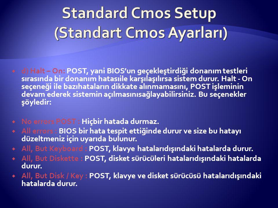  d) Halt – On: POST, yani BIOS'un geçekleştirdiği donanım testleri sırasında bir donanım hatasıile karşılaşılırsa sistem durur. Halt - On seçeneği il