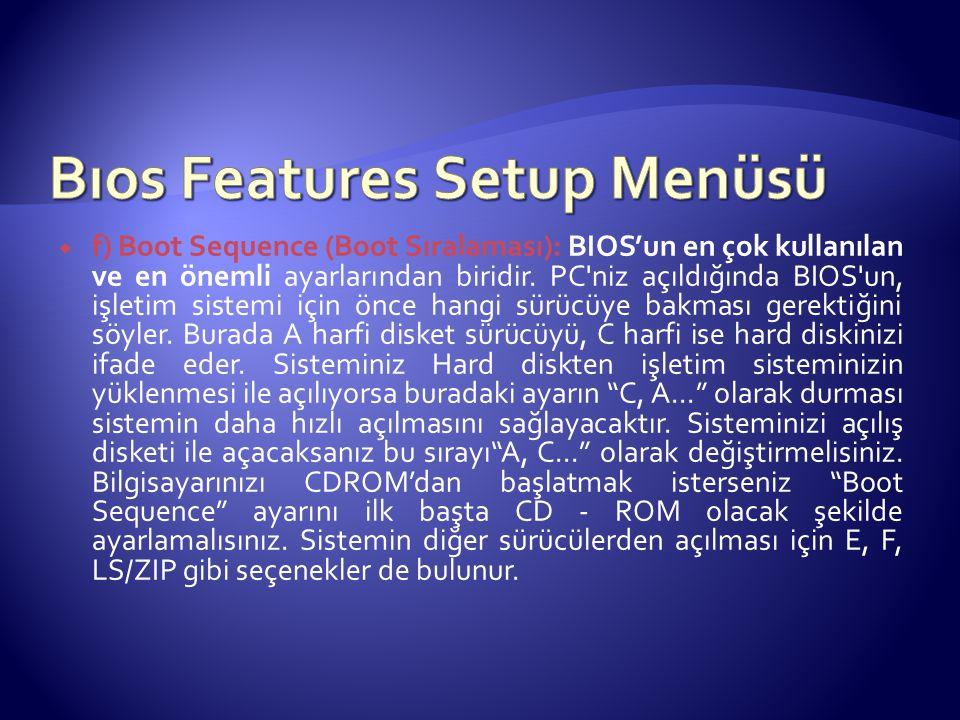  f) Boot Sequence (Boot Sıralaması): BIOS'un en çok kullanılan ve en önemli ayarlarından biridir. PC'niz açıldığında BIOS'un, işletim sistemi için ön