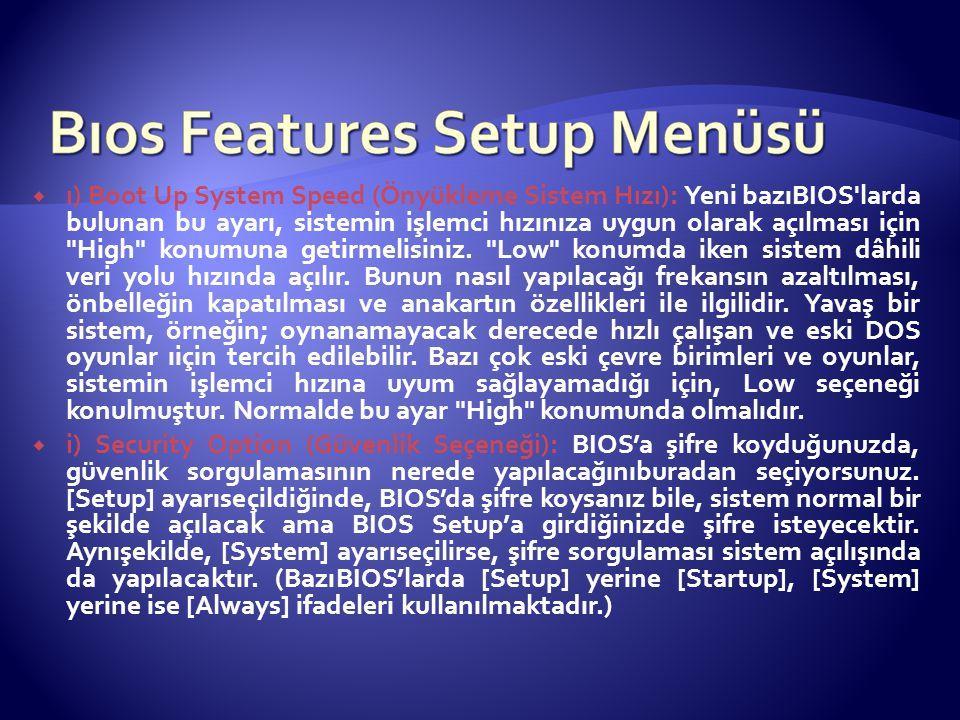  ı) Boot Up System Speed (Önyükleme Sistem Hızı): Yeni bazıBIOS'larda bulunan bu ayarı, sistemin işlemci hızınıza uygun olarak açılması için