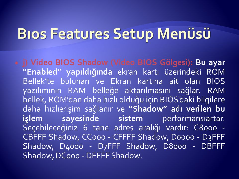 """ j) Video BIOS Shadow (Video BIOS Gölgesi): Bu ayar """"Enabled"""" yapıldığında ekran kartı üzerindeki ROM Bellek'te bulunan ve Ekran kartına ait olan BIO"""