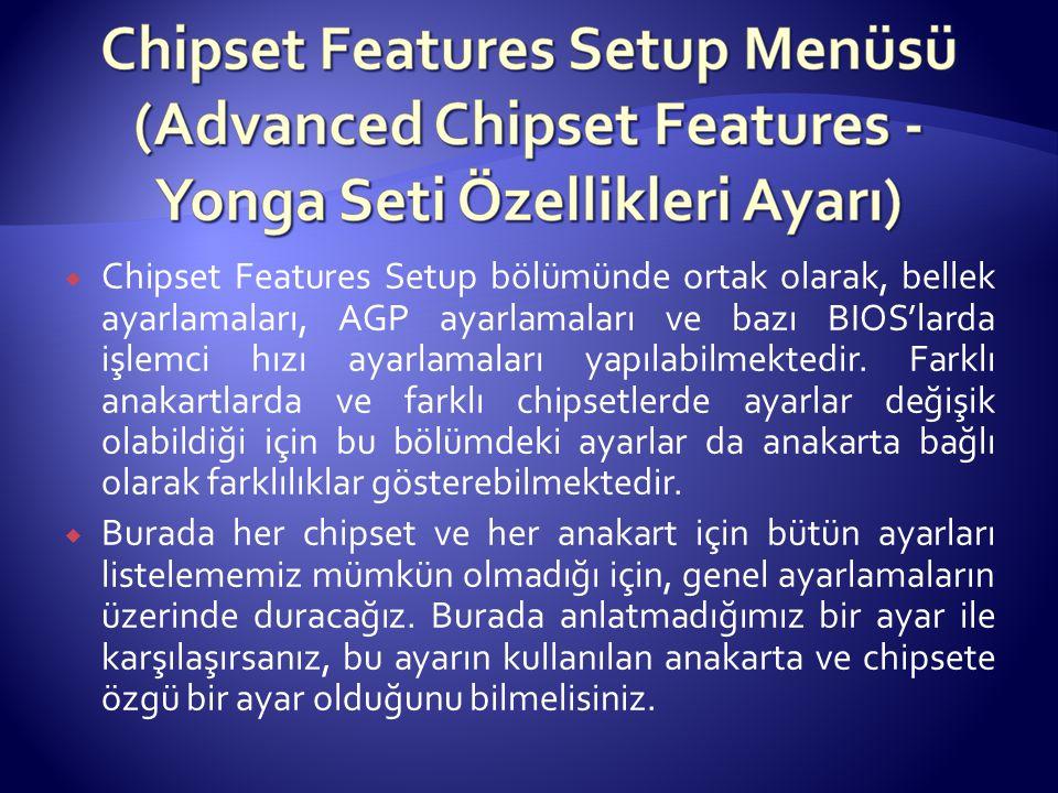  Chipset Features Setup bölümünde ortak olarak, bellek ayarlamaları, AGP ayarlamaları ve bazı BIOS'larda işlemci hızı ayarlamaları yapılabilmektedir.