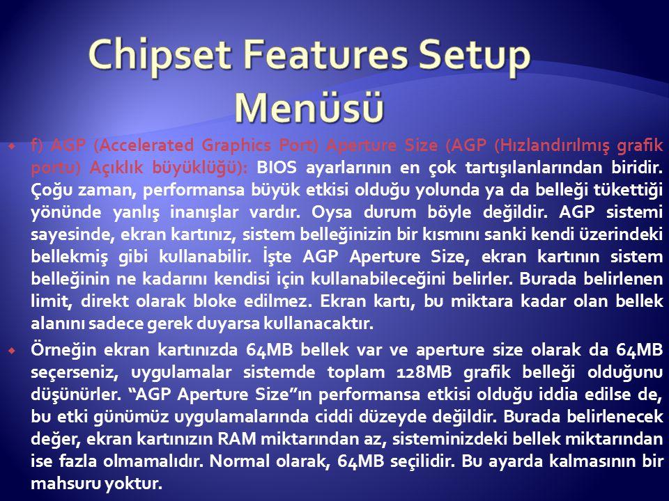  f) AGP (Accelerated Graphics Port) Aperture Size (AGP (Hızlandırılmış grafik portu) Açıklık büyüklüğü): BIOS ayarlarının en çok tartışılanlarından b