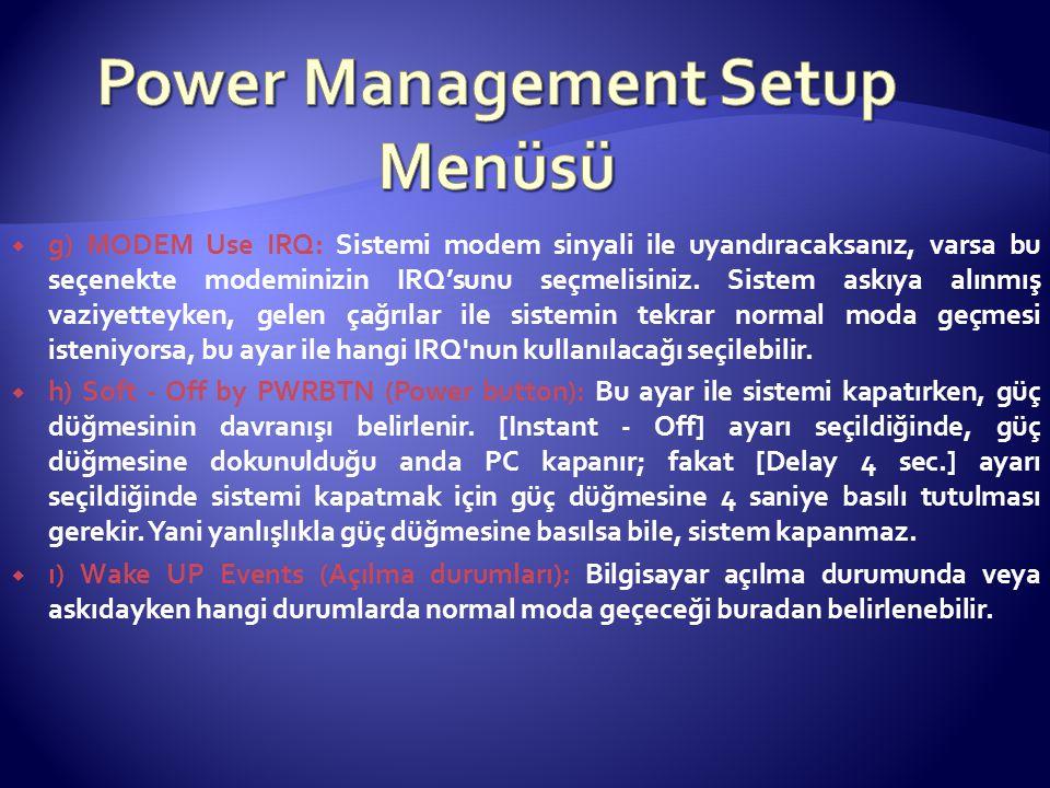  g) MODEM Use IRQ: Sistemi modem sinyali ile uyandıracaksanız, varsa bu seçenekte modeminizin IRQ'sunu seçmelisiniz. Sistem askıya alınmış vaziyettey