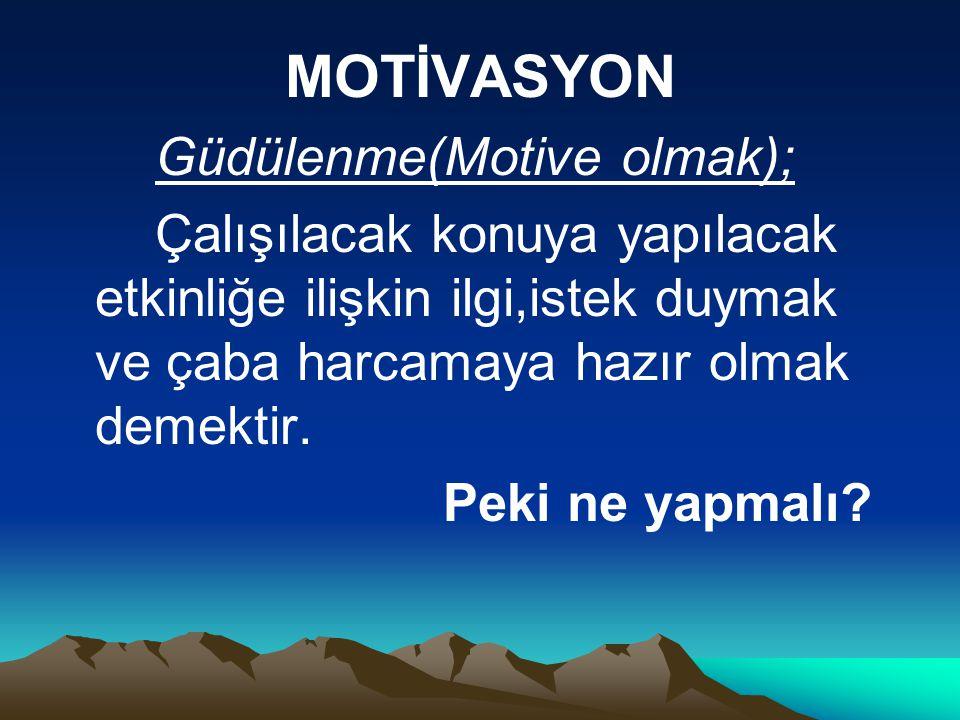 MOTİVASYON Güdülenme(Motive olmak); Çalışılacak konuya yapılacak etkinliğe ilişkin ilgi,istek duymak ve çaba harcamaya hazır olmak demektir. Peki ne y