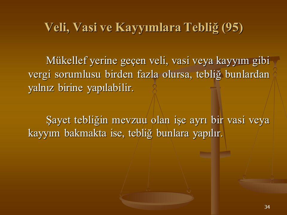 34 Veli, Vasi ve Kayyımlara Tebliğ (95) Mükellef yerine geçen veli, vasi veya kayyım gibi vergi sorumlusu birden fazla olursa, tebliğ bunlardan yalnız