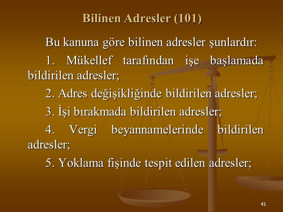 41 Bilinen Adresler (101) Bu kanuna göre bilinen adresler şunlardır: 1. Mükellef tarafından işe başlamada bildirilen adresler; 2. Adres değişikliğinde