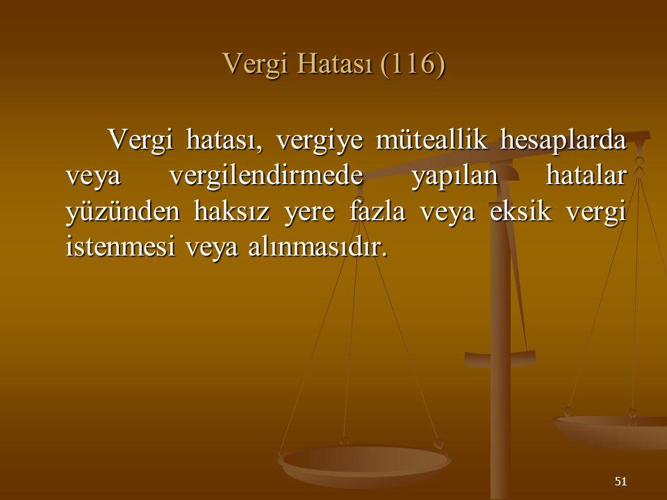 51 Vergi Hatası (116) Vergi hatası, vergiye müteallik hesaplarda veya vergilendirmede yapılan hatalar yüzünden haksız yere fazla veya eksik vergi iste