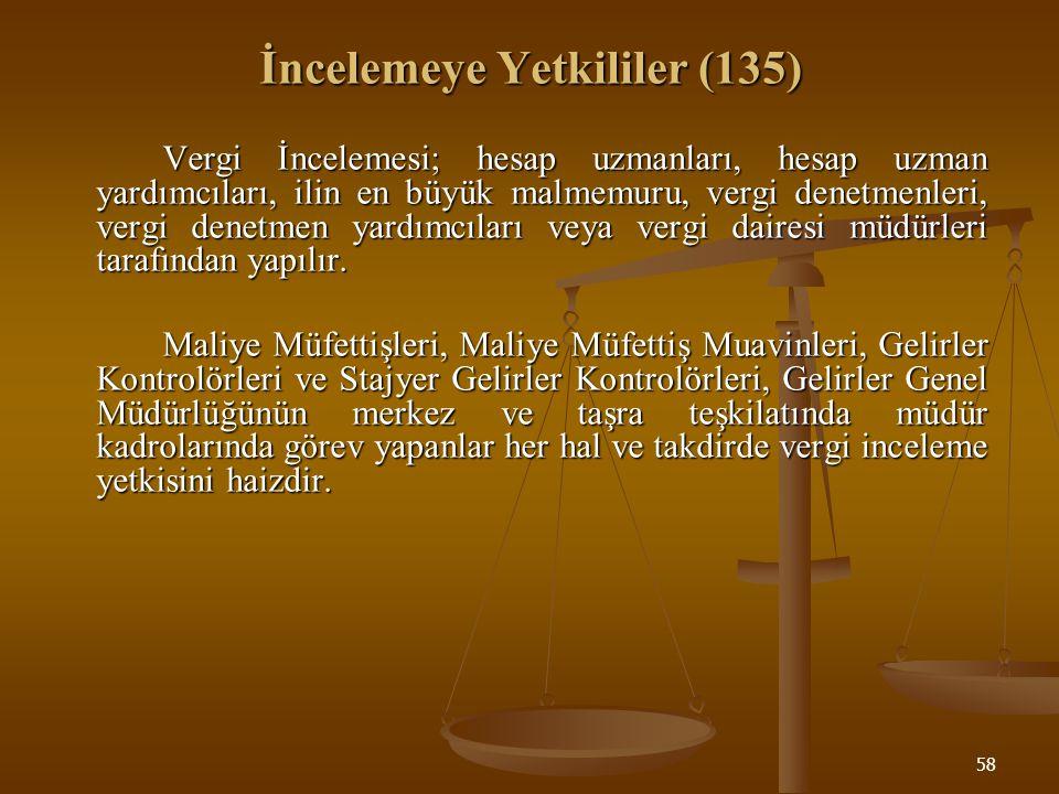58 İncelemeye Yetkililer (135) Vergi İncelemesi; hesap uzmanları, hesap uzman yardımcıları, ilin en büyük malmemuru, vergi denetmenleri, vergi denetme