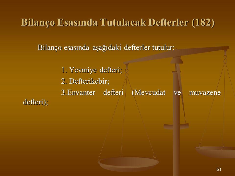 63 Bilanço Esasında Tutulacak Defterler (182) Bilanço esasında aşağıdaki defterler tutulur: 1. Yevmiye defteri; 2. Defterikebir; 3.Envanter defteri (M