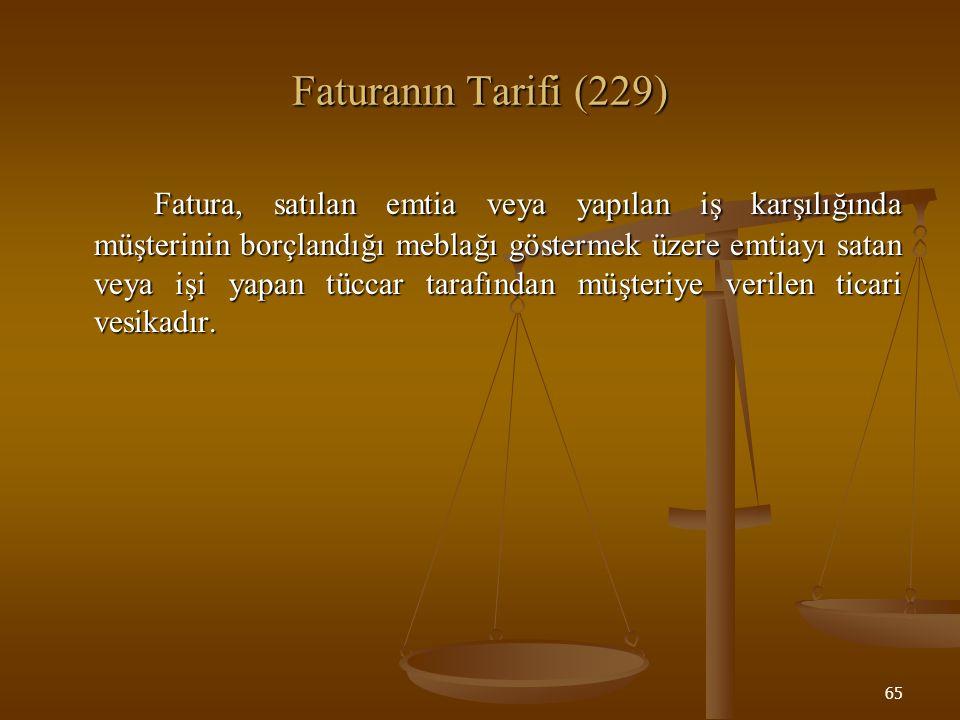 65 Faturanın Tarifi (229) Fatura, satılan emtia veya yapılan iş karşılığında müşterinin borçlandığı meblağı göstermek üzere emtiayı satan veya işi yap