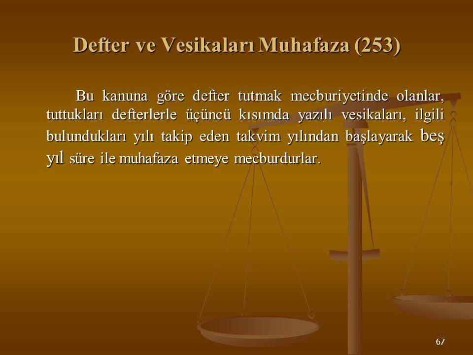 67 Defter ve Vesikaları Muhafaza (253) Bu kanuna göre defter tutmak mecburiyetinde olanlar, tuttukları defterlerle üçüncü kısımda yazılı vesikaları, i