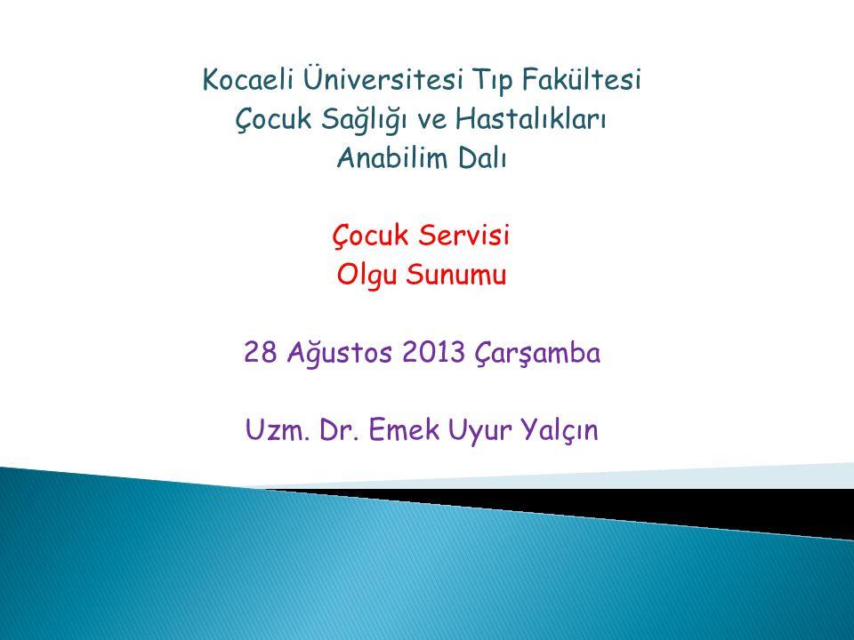 Kocaeli Üniversitesi Tıp Fakültesi Çocuk Sağlığı ve Hastalıkları Anabilim Dalı Çocuk Servisi Olgu Sunumu 28 Ağustos 2013 Çarşamba Uzm. Dr. Emek Uyur Y