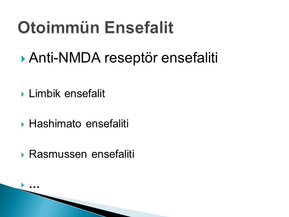  Anti-NMDA reseptör ensefaliti  Limbik ensefalit  Hashimato ensefaliti  Rasmussen ensefaliti  …