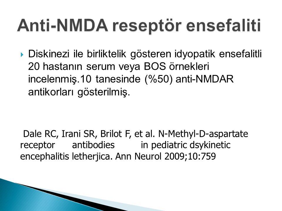  Diskinezi ile birliktelik gösteren idyopatik ensefalitli 20 hastanın serum veya BOS örnekleri incelenmiş.10 tanesinde (%50) anti-NMDAR antikorları gösterilmiş.