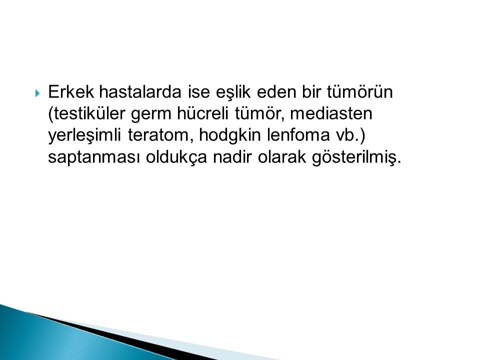  Erkek hastalarda ise eşlik eden bir tümörün (testiküler germ hücreli tümör, mediasten yerleşimli teratom, hodgkin lenfoma vb.) saptanması oldukça nadir olarak gösterilmiş.