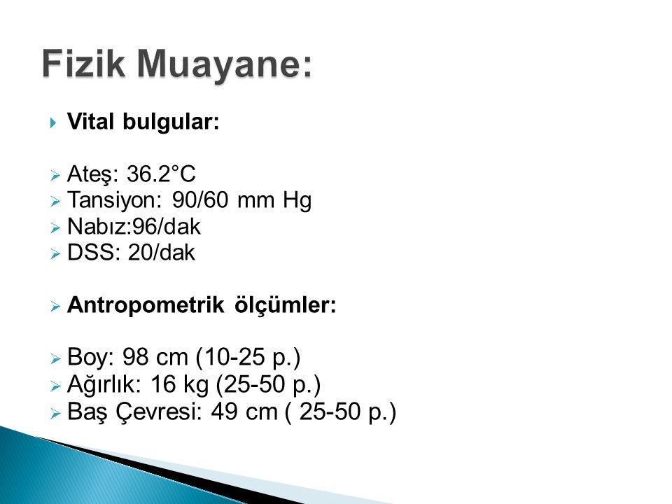  Vital bulgular:  Ateş: 36.2°C  Tansiyon: 90/60 mm Hg  Nabız:96/dak  DSS: 20/dak  Antropometrik ölçümler:  Boy: 98 cm (10-25 p.)  Ağırlık: 16