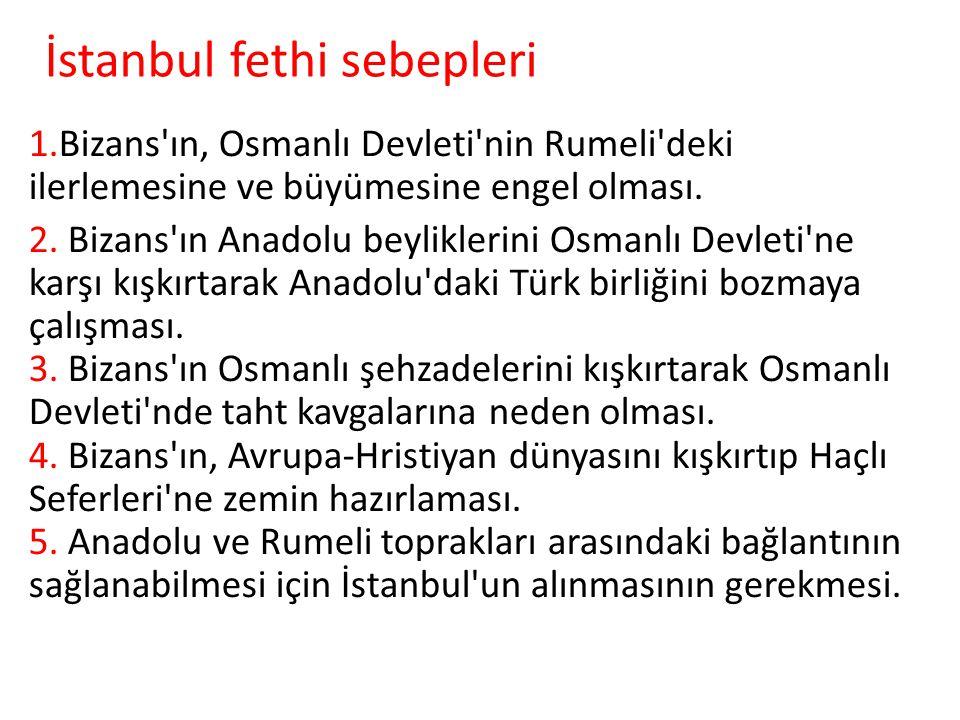 İstanbul fethi sebepleri 1.Bizans'ın, Osmanlı Devleti'nin Rumeli'deki ilerlemesine ve büyümesine engel olması. 2. Bizans'ın Anadolu beyliklerini Osman