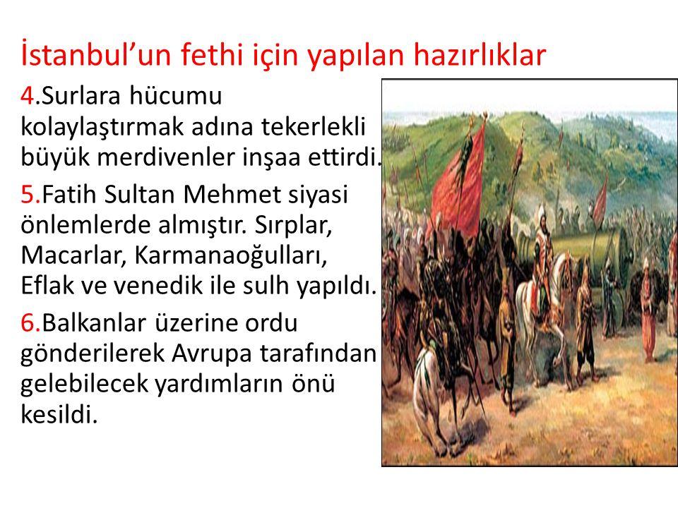 4.Surlara hücumu kolaylaştırmak adına tekerlekli büyük merdivenler inşaa ettirdi. 5.Fatih Sultan Mehmet siyasi önlemlerde almıştır. Sırplar, Macarlar,