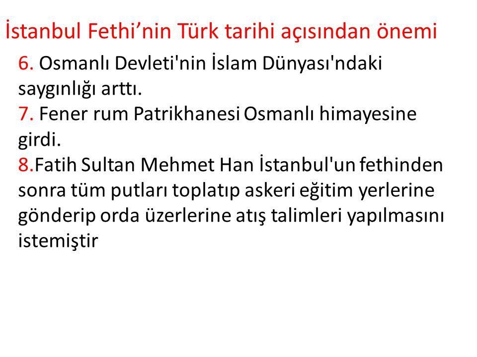 6. Osmanlı Devleti'nin İslam Dünyası'ndaki saygınlığı arttı. 7. Fener rum Patrikhanesi Osmanlı himayesine girdi. 8.Fatih Sultan Mehmet Han İstanbul'un
