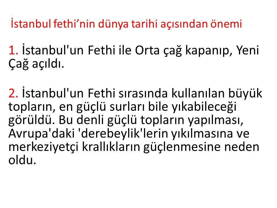 İstanbul fethi'nin dünya tarihi açısından önemi 1. İstanbul'un Fethi ile Orta çağ kapanıp, Yeni Çağ açıldı. 2. İstanbul'un Fethi sırasında kullanılan