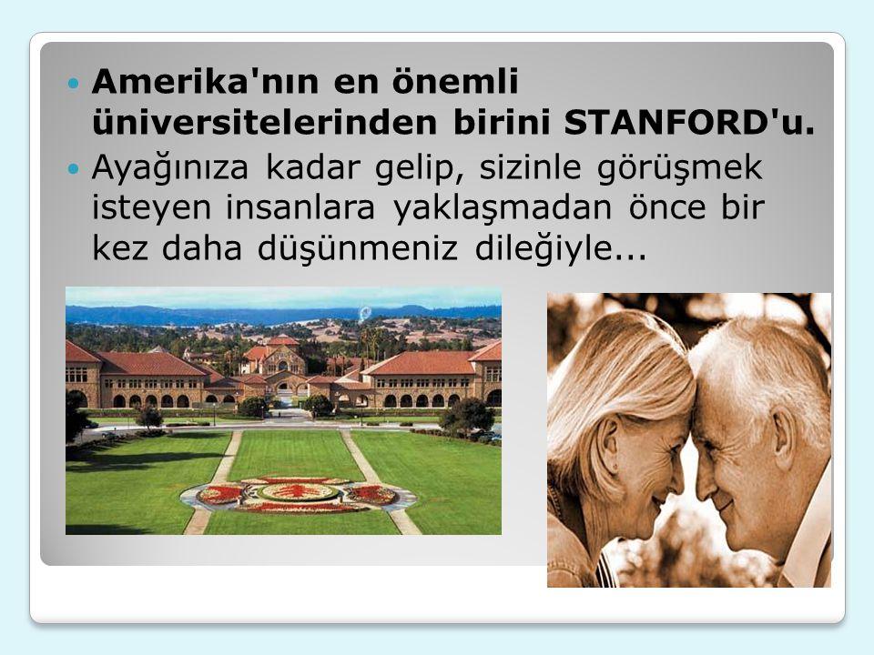 Amerika'nın en önemli üniversitelerinden birini STANFORD'u. Ayağınıza kadar gelip, sizinle görüşmek isteyen insanlara yaklaşmadan önce bir kez daha dü