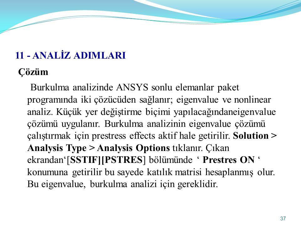 37 11 - ANALİZ ADIMLARI Çözüm Burkulma analizinde ANSYS sonlu elemanlar paket programında iki çözücüden sağlanır; eigenvalue ve nonlinear analiz.