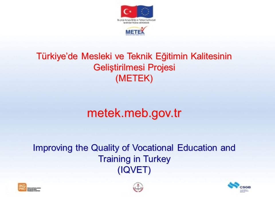 Türkiye'de Mesleki ve Teknik Eğitimin Kalitesinin Geliştirilmesi Projesi (METEK)metek.meb.gov.tr Improving the Quality of Vocational Education and Tra