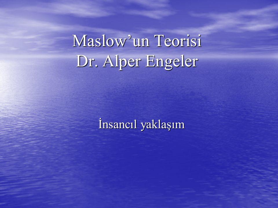 Maslow'un Teorisi Dr. Alper Engeler İnsancıl yaklaşım