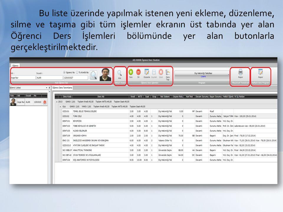 Bu liste üzerinde yapılmak istenen yeni ekleme, düzenleme, silme ve taşıma gibi tüm işlemler ekranın üst tabında yer alan Öğrenci Ders İşlemleri bölümünde yer alan butonlarla gerçekleştirilmektedir.