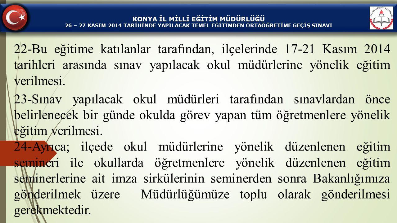 KONYA İL MİLLİ EĞİTİM MÜDÜRLÜĞÜ 26 – 27 KASIM 2014 TARİHİNDE YAPILACAK TEMEL EĞİTİMDEN ORTAÖĞRETİME GEÇİŞ SINAVI 22-Bu eğitime katılanlar tarafından,