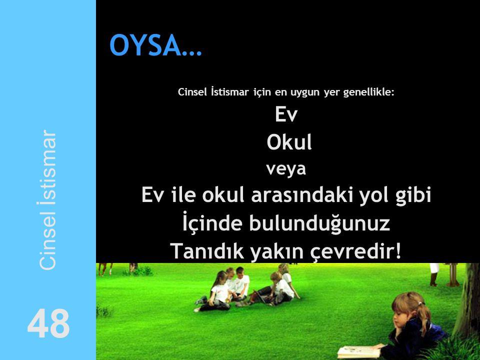 OYSA… Cinsel İstismar için en uygun yer genellikle: Ev Okul veya Ev ile okul arasındaki yol gibi İçinde bulunduğunuz Tanıdık yakın çevredir! Cinsel İs