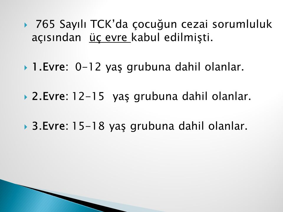  765 Sayılı TCK'da çocuğun cezai sorumluluk açısından üç evre kabul edilmişti.  1.Evre: 0-12 yaş grubuna dahil olanlar.  2.Evre: 12-15 yaş grubuna